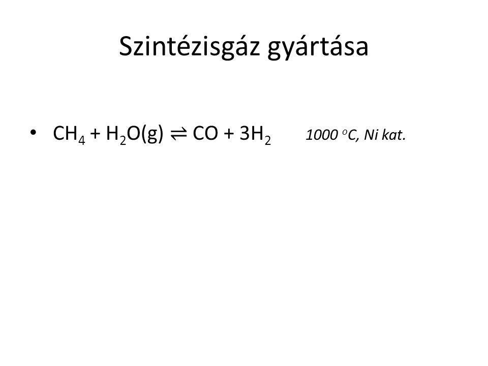 Szintézisgáz gyártása CH 4 + H 2 O(g) ⇌ CO + 3H 2 1000 o C, Ni kat.
