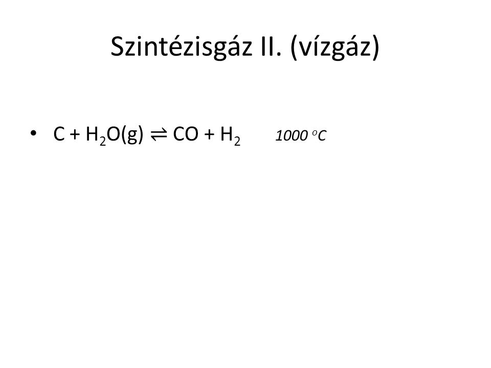 Szintézisgáz II. (vízgáz) C + H 2 O(g) ⇌ CO + H 2 1000 o C