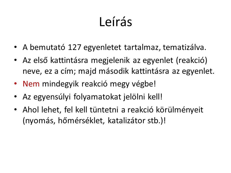 Leírás A bemutató 127 egyenletet tartalmaz, tematizálva. Az első kattintásra megjelenik az egyenlet (reakció) neve, ez a cím; majd második kattintásra