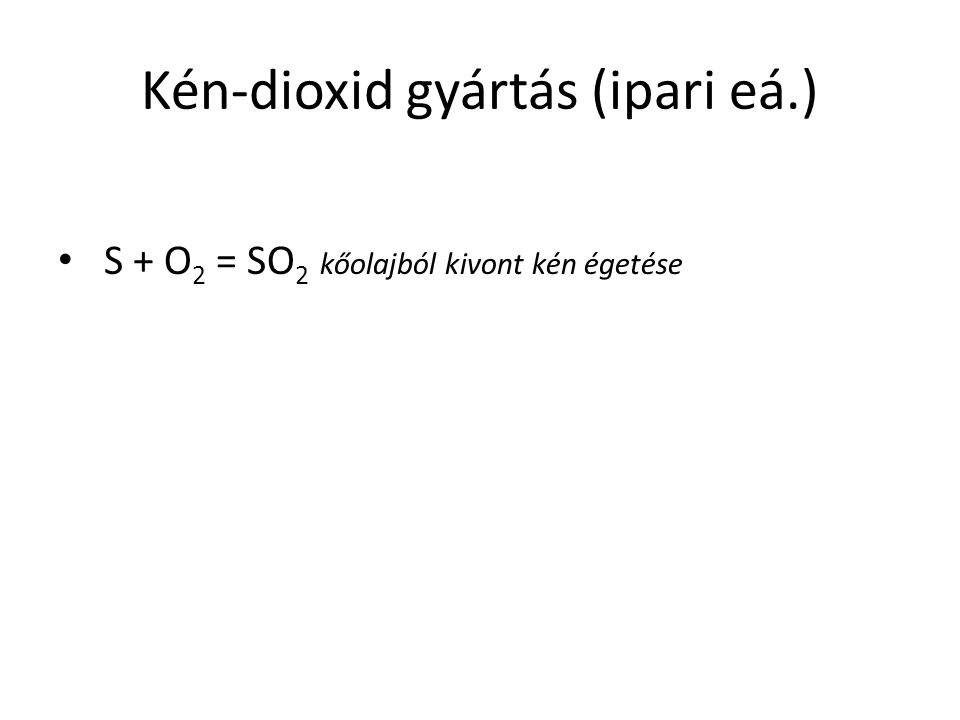 Kén-dioxid gyártás (ipari eá.) S + O 2 = SO 2 kőolajból kivont kén égetése