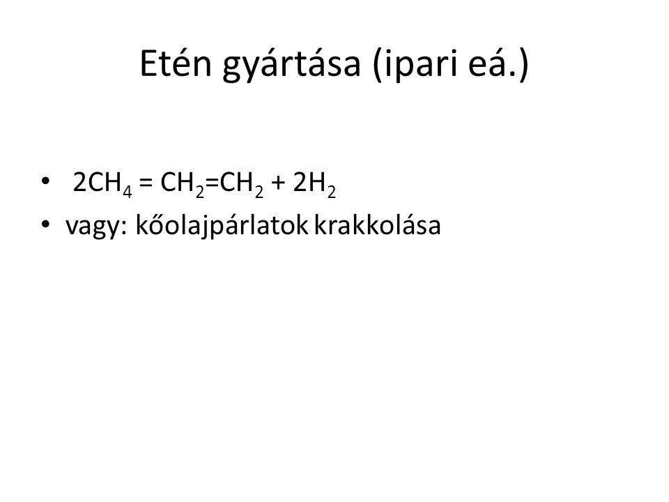 Etén gyártása (ipari eá.) 2CH 4 = CH 2 =CH 2 + 2H 2 vagy: kőolajpárlatok krakkolása