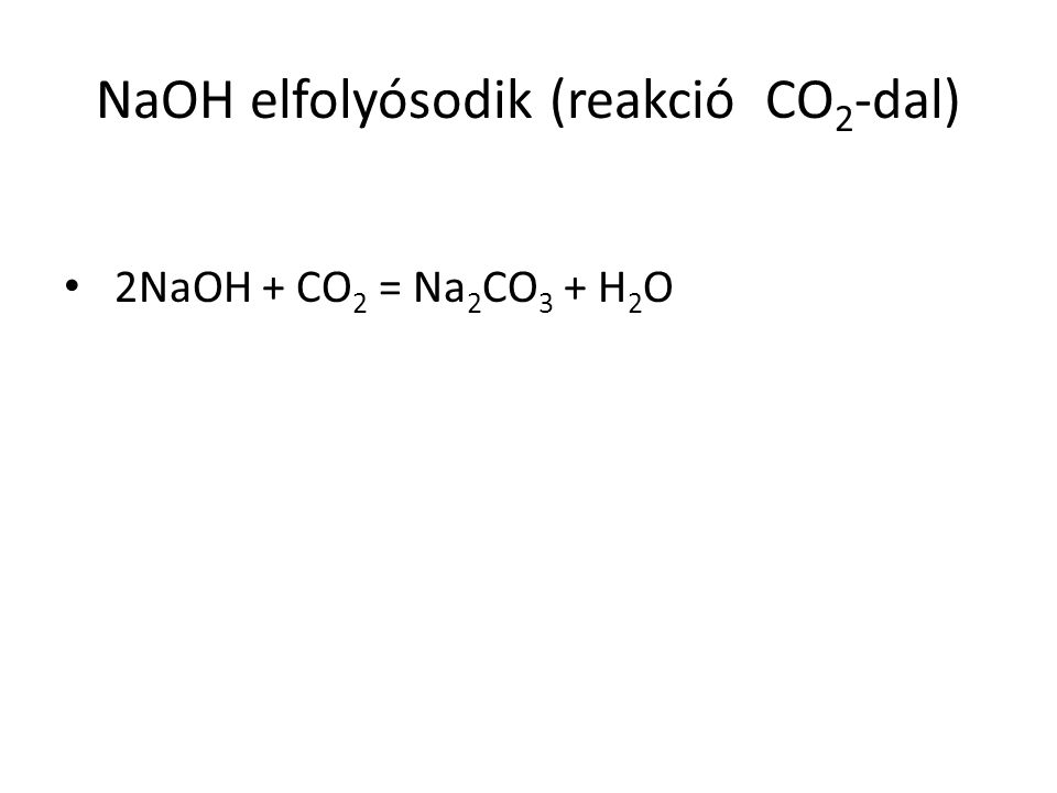 NaOH elfolyósodik (reakció CO 2 -dal) 2NaOH + CO 2 = Na 2 CO 3 + H 2 O