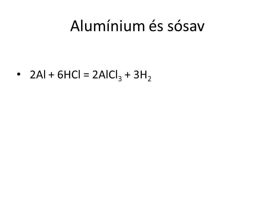 Alumínium és sósav 2Al + 6HCl = 2AlCl 3 + 3H 2
