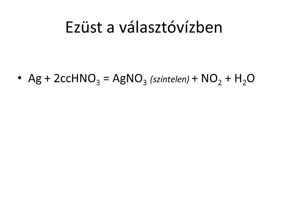 Ezüst a választóvízben Ag + 2ccHNO 3 = AgNO 3 (színtelen) + NO 2 + H 2 O