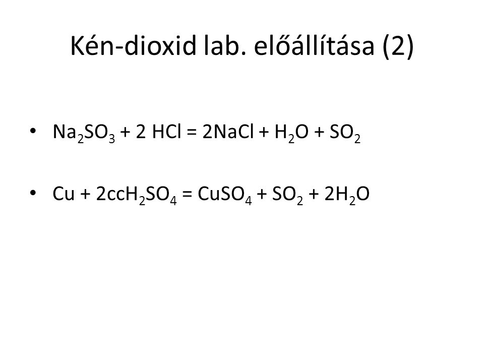 Kén-dioxid lab. előállítása (2) Na 2 SO 3 + 2 HCl = 2NaCl + H 2 O + SO 2 Cu + 2ccH 2 SO 4 = CuSO 4 + SO 2 + 2H 2 O