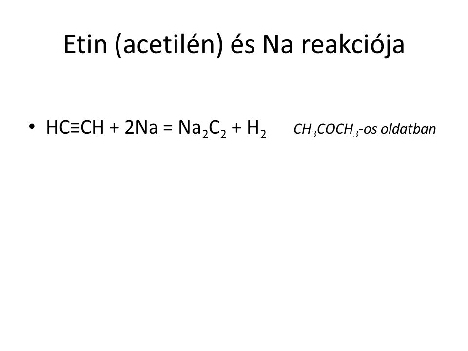 Etin (acetilén) és Na reakciója HC≡CH + 2Na = Na 2 C 2 + H 2 CH 3 COCH 3 -os oldatban