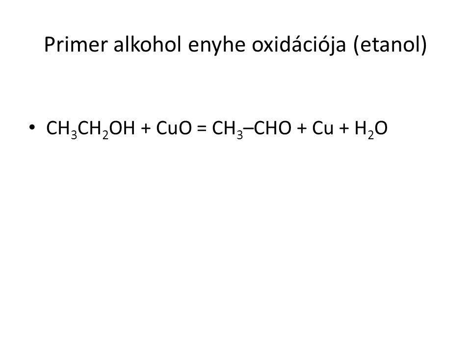 Primer alkohol enyhe oxidációja (etanol) CH 3 CH 2 OH + CuO = CH 3 –CHO + Cu + H 2 O