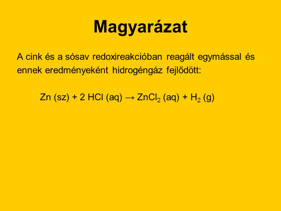 Magyarázat A cink és a sósav redoxireakcióban reagált egymással és ennek eredményeként hidrogéngáz fejlődött: Zn (sz) + 2 HCl (aq) → ZnCl 2 (aq) + H 2