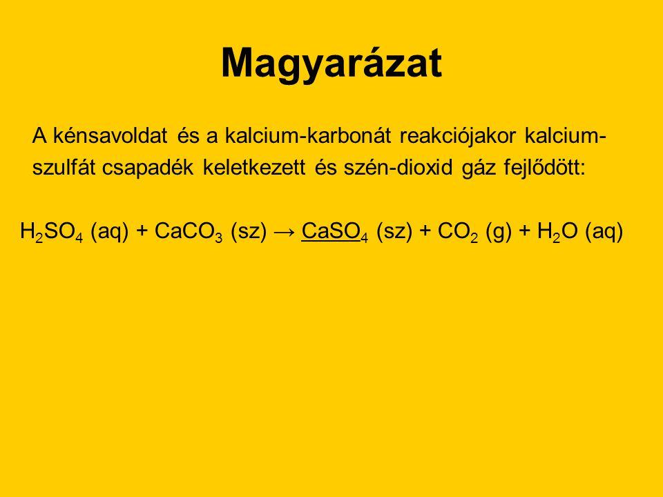 Magyarázat A kénsavoldat és a kalcium-karbonát reakciójakor kalcium- szulfát csapadék keletkezett és szén-dioxid gáz fejlődött: H 2 SO 4 (aq) + CaCO 3
