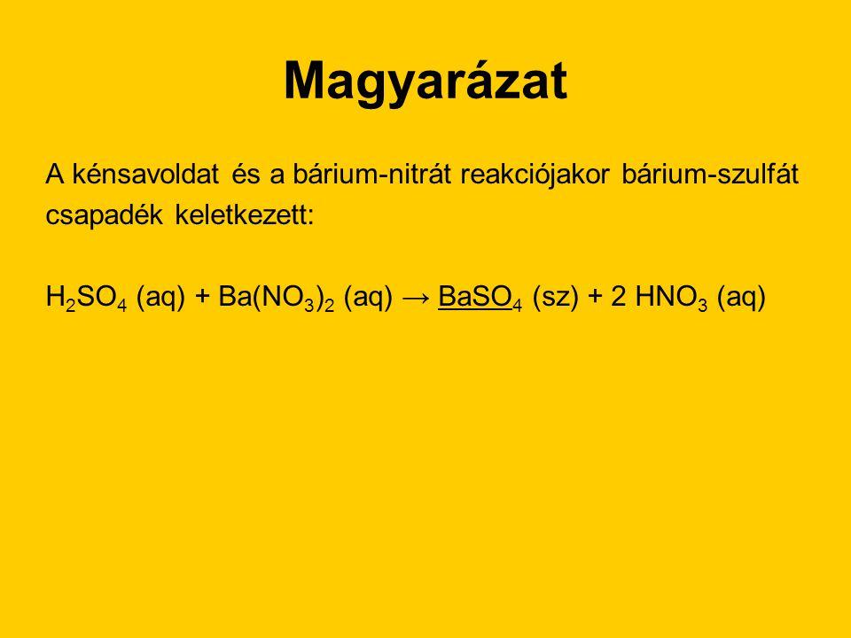Magyarázat A kénsavoldat és a bárium-nitrát reakciójakor bárium-szulfát csapadék keletkezett: H 2 SO 4 (aq) + Ba(NO 3 ) 2 (aq) → BaSO 4 (sz) + 2 HNO 3