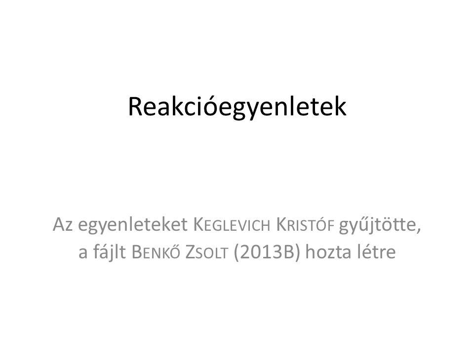 Reakcióegyenletek Az egyenleteket K EGLEVICH K RISTÓF gyűjtötte, a fájlt B ENKŐ Z SOLT (2013B) hozta létre