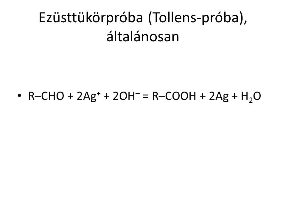 Ezüsttükörpróba (Tollens-próba), általánosan R–CHO + 2Ag + + 2OH – = R–COOH + 2Ag + H 2 O