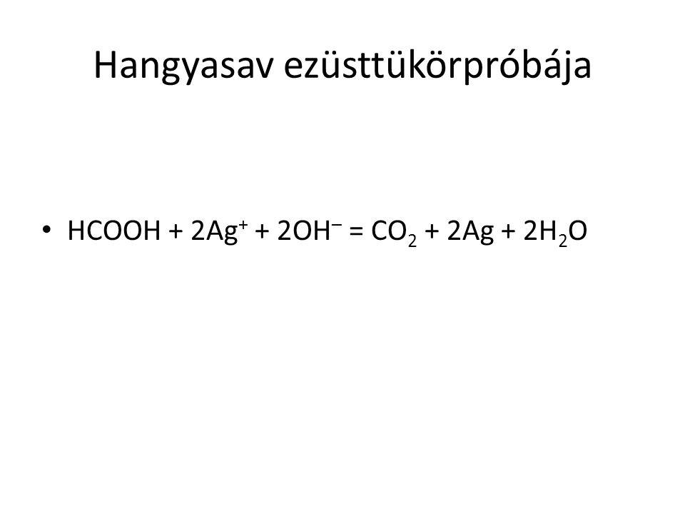 Hangyasav ezüsttükörpróbája HCOOH + 2Ag + + 2OH – = CO 2 + 2Ag + 2H 2 O