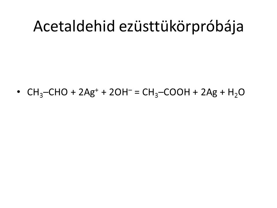 Acetaldehid ezüsttükörpróbája CH 3 –CHO + 2Ag + + 2OH – = CH 3 –COOH + 2Ag + H 2 O