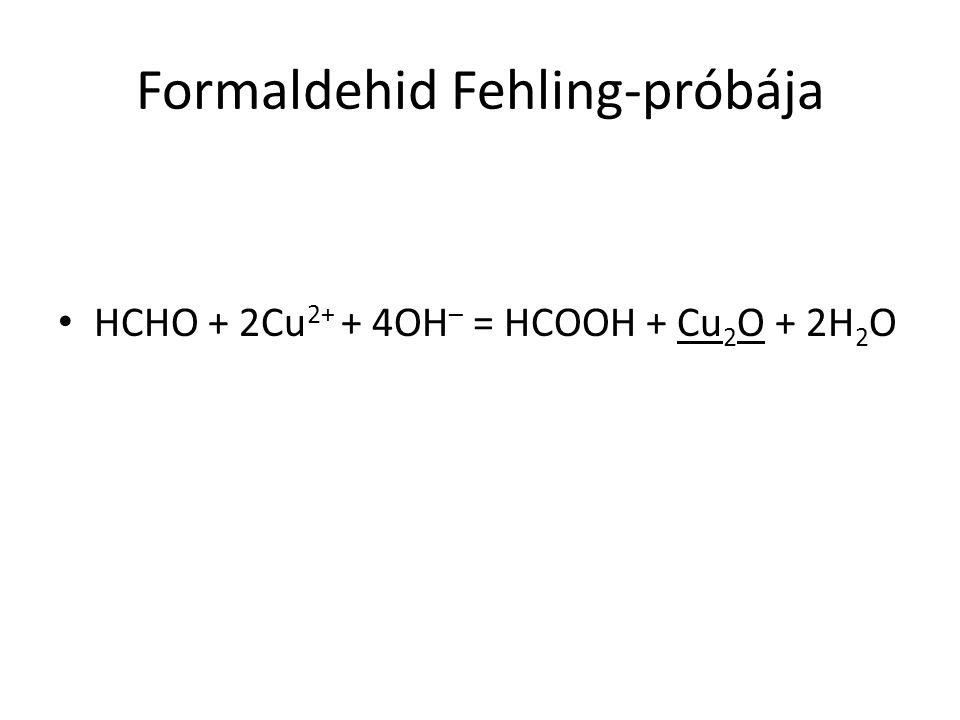 Formaldehid Fehling-próbája HCHO + 2Cu 2+ + 4OH – = HCOOH + Cu 2 O + 2H 2 O