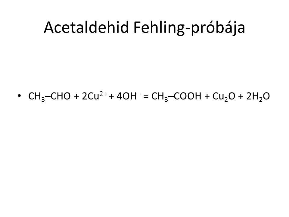 Acetaldehid Fehling-próbája CH 3 –CHO + 2Cu 2+ + 4OH – = CH 3 –COOH + Cu 2 O + 2H 2 O