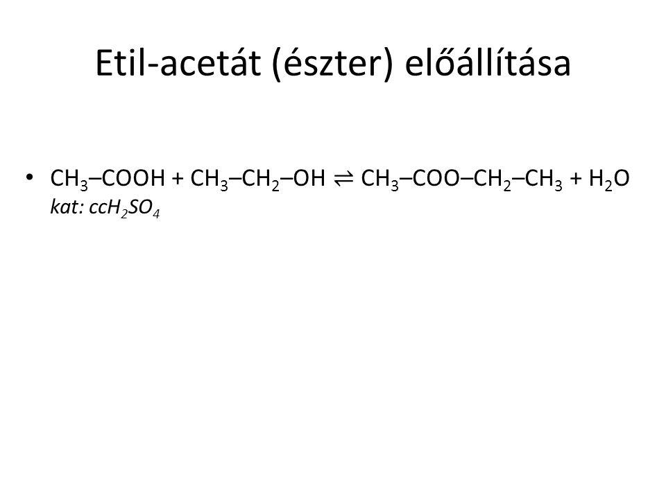 Etil-acetát (észter) előállítása CH 3 –COOH + CH 3 –CH 2 –OH ⇌ CH 3 –COO–CH 2 –CH 3 + H 2 O kat: ccH 2 SO 4