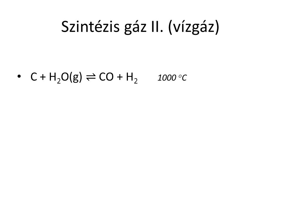 Szintézis gáz II. (vízgáz) C + H 2 O(g) ⇌ CO + H 2 1000 o C