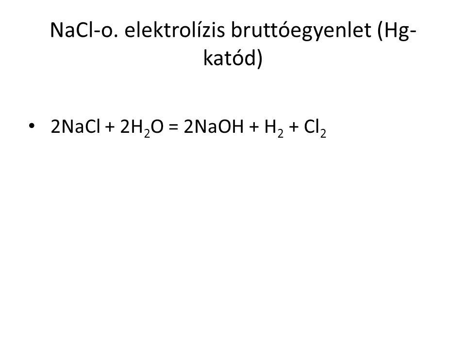 NaCl-o. elektrolízis bruttóegyenlet (Hg- katód) 2NaCl + 2H 2 O = 2NaOH + H 2 + Cl 2