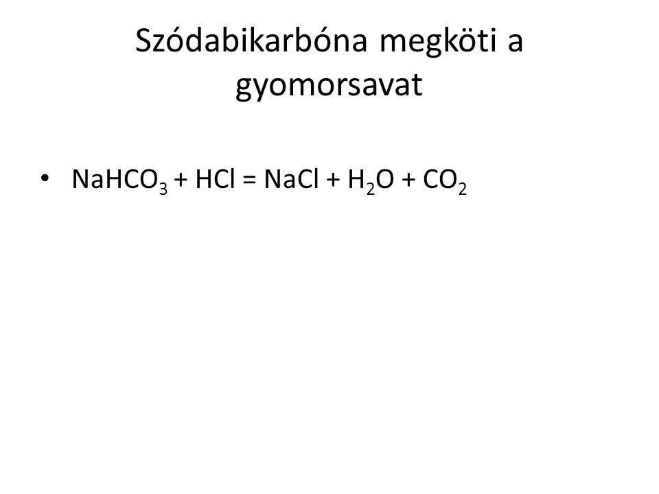 Szódabikarbóna megköti a gyomorsavat NaHCO 3 + HCl = NaCl + H 2 O + CO 2