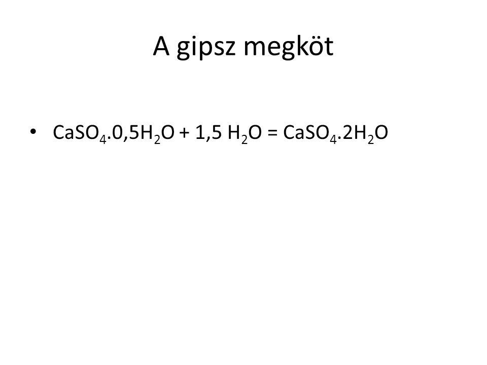 A gipsz megköt CaSO 4.0,5H 2 O + 1,5 H 2 O = CaSO 4.2H 2 O