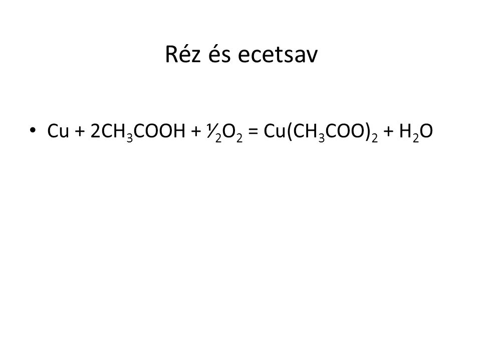 Réz és ecetsav Cu + 2CH 3 COOH + ⅟ 2 O 2 = Cu(CH 3 COO) 2 + H 2 O