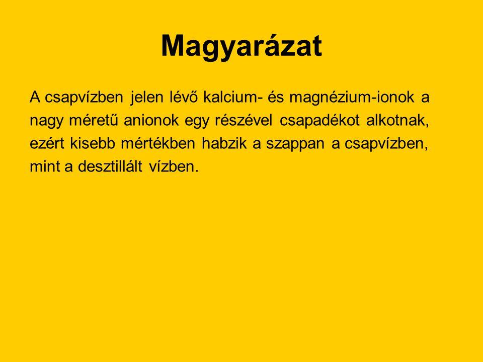 Magyarázat A csapvízben jelen lévő kalcium- és magnézium-ionok a nagy méretű anionok egy részével csapadékot alkotnak, ezért kisebb mértékben habzik a szappan a csapvízben, mint a desztillált vízben.