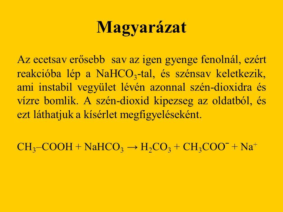Magyarázat Az ecetsav erősebb sav az igen gyenge fenolnál, ezért reakcióba lép a NaHCO 3 -tal, és szénsav keletkezik, ami instabil vegyület lévén azonnal szén-dioxidra és vízre bomlik.