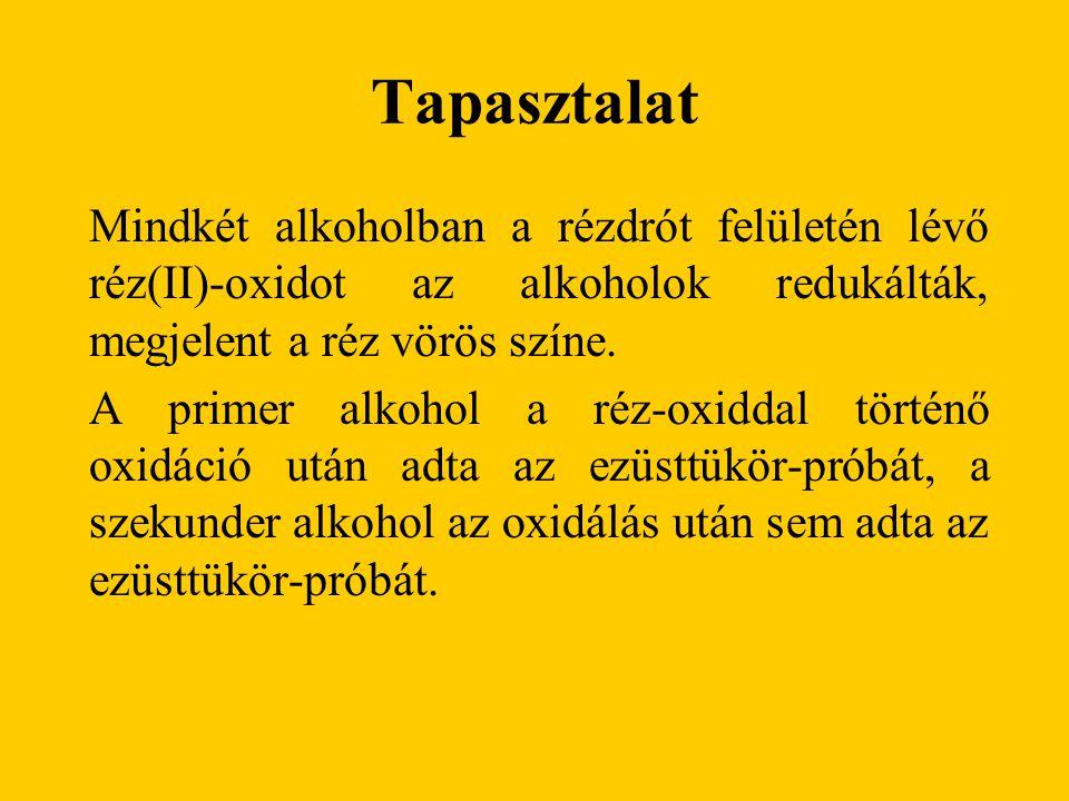 Tapasztalat Mindkét alkoholban a rézdrót felületén lévő réz(II)-oxidot az alkoholok redukálták, megjelent a réz vörös színe. A primer alkohol a réz-ox