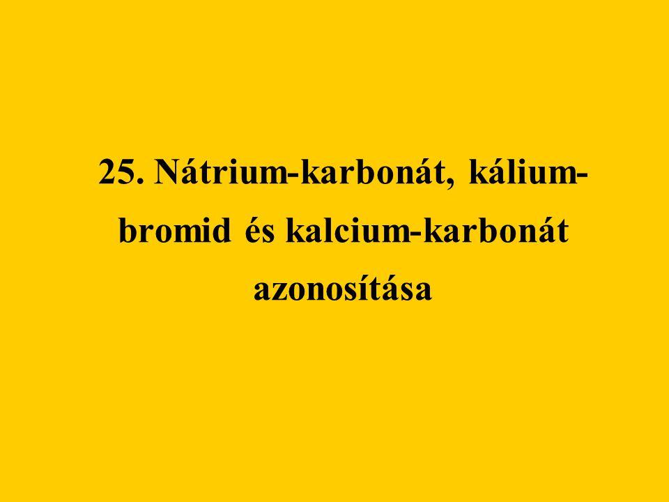 25. Nátrium-karbonát, kálium- bromid és kalcium-karbonát azonosítása