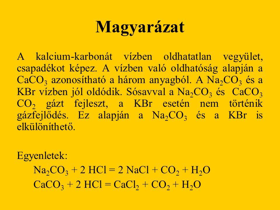 Magyarázat A kalcium-karbonát vízben oldhatatlan vegyület, csapadékot képez. A vízben való oldhatóság alapján a CaCO 3 azonosítható a három anyagból.