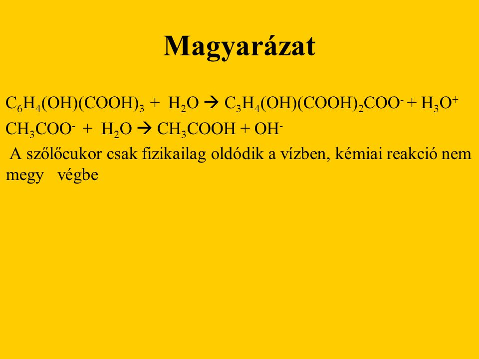 Magyarázat C 6 H 4 (OH)(COOH) 3 + H 2 O  C 3 H 4 (OH)(COOH) 2 COO - + H 3 O + CH 3 COO - + H 2 O  CH 3 COOH + OH - A szőlőcukor csak fizikailag oldó