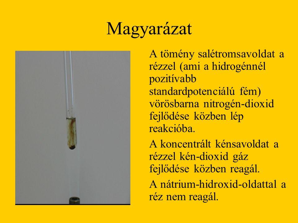 Magyarázat A tömény salétromsavoldat a rézzel (ami a hidrogénnél pozitívabb standardpotenciálú fém) vörösbarna nitrogén-dioxid fejlődése közben lép re