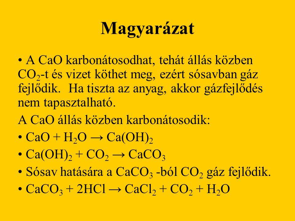Magyarázat A CaO karbonátosodhat, tehát állás közben CO 2 -t és vizet köthet meg, ezért sósavban gáz fejlődik. Ha tiszta az anyag, akkor gázfejlődés n