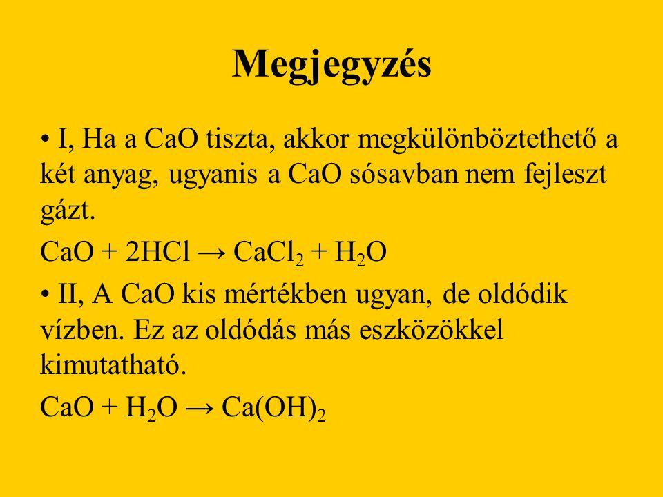 Megjegyzés I, Ha a CaO tiszta, akkor megkülönböztethető a két anyag, ugyanis a CaO sósavban nem fejleszt gázt. CaO + 2HCl → CaCl 2 + H 2 O II, A CaO k