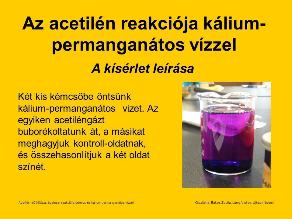 Acetilén előállítása, égetése, reakciója brómos és kálium-permanganátos vízzelKészítette: Bakos Zsófia, Láng Andrea, Ujházy Noémi Az acetilén reakciój