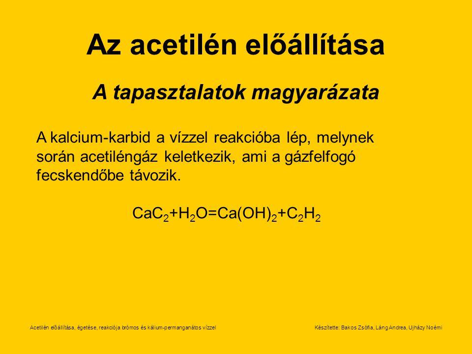 Acetilén előállítása, égetése, reakciója brómos és kálium-permanganátos vízzelKészítette: Bakos Zsófia, Láng Andrea, Ujházy Noémi Az acetilén előállítása A tapasztalatok magyarázata A kalcium-karbid a vízzel reakcióba lép, melynek során acetiléngáz keletkezik, ami a gázfelfogó fecskendőbe távozik.