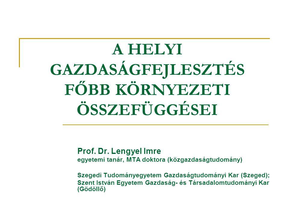 A HELYI GAZDASÁGFEJLESZTÉS FŐBB KÖRNYEZETI ÖSSZEFÜGGÉSEI Prof. Dr. Lengyel Imre egyetemi tanár, MTA doktora (közgazdaságtudomány) Szegedi Tudományegye