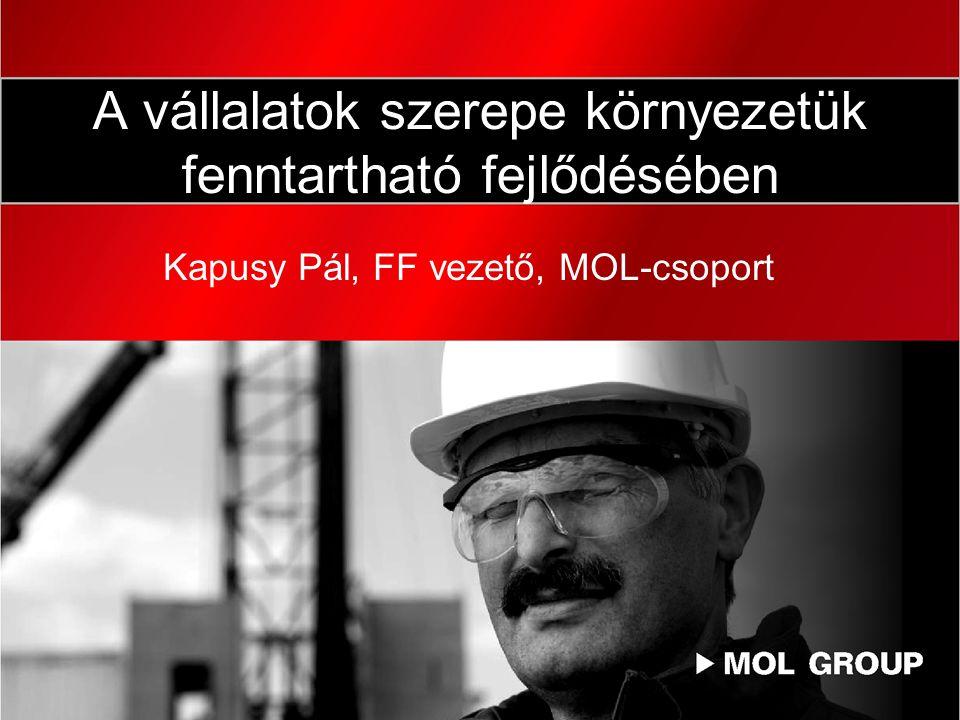 A vállalatok szerepe környezetük fenntartható fejlődésében Kapusy Pál, FF vezető, MOL-csoport