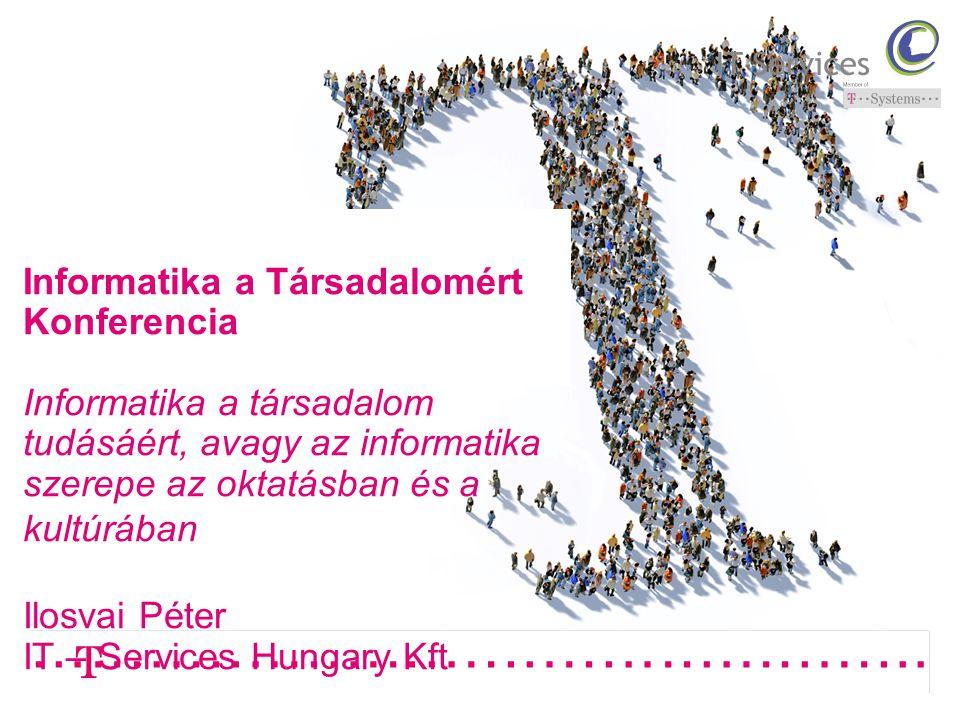 Informatika a Társadalomért Konferencia Informatika a társadalom tudásáért, avagy az informatika szerepe az oktatásban és a kultúrában Ilosvai Péter IT – Services Hungary Kft