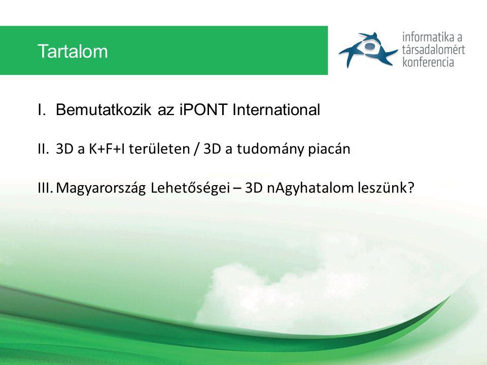 Tartalom I.Bemutatkozik az iPONT International II.3D a K+F+I területen / 3D a tudomány piacán III.Magyarország Lehetőségei – 3D nAgyhatalom leszünk