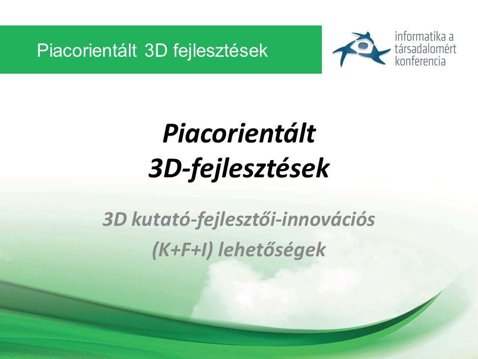 Piacorientált 3D fejlesztések Piacorientált 3D-fejlesztések 3D kutató-fejlesztői-innovációs (K+F+I) lehetőségek