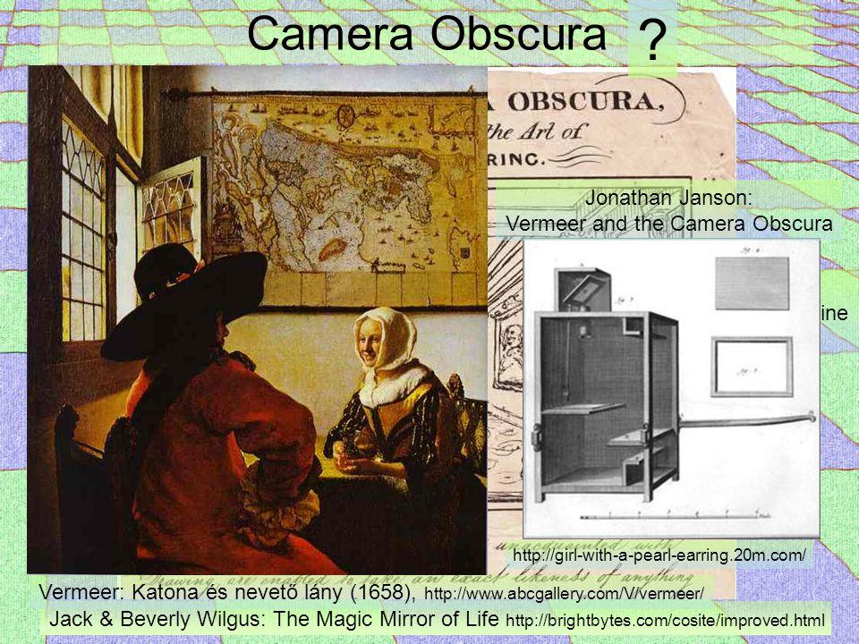 Camera Obscura Jack & Beverly Wilgus: The Magic Mirror of Life http://brightbytes.com/cosite/improved.html London Magazine 1819 Vermeer: Katona és nevető lány (1658), http://www.abcgallery.com/V/vermeer/ Jonathan Janson: Vermeer and the Camera Obscura http://girl-with-a-pearl-earring.20m.com/ ?