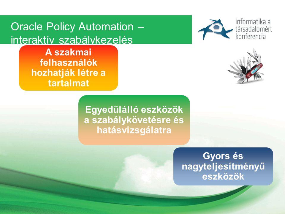 Oracle Policy Automation – interaktív szabálykezelés A szakmai felhasználók hozhatják létre a tartalmat Egyedülálló eszközök a szabálykövetésre és hatásvizsgálatra Gyors és nagyteljesítményű eszközök