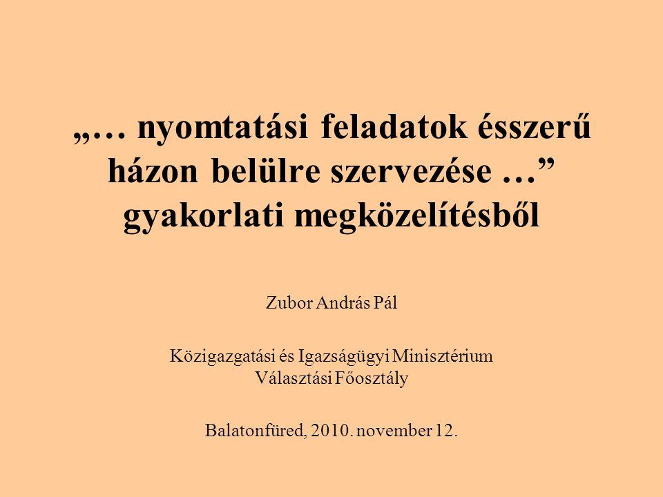 """""""… nyomtatási feladatok ésszerű házon belülre szervezése … gyakorlati megközelítésből Zubor András Pál Közigazgatási és Igazságügyi Minisztérium Választási Főosztály Balatonfüred, 2010."""