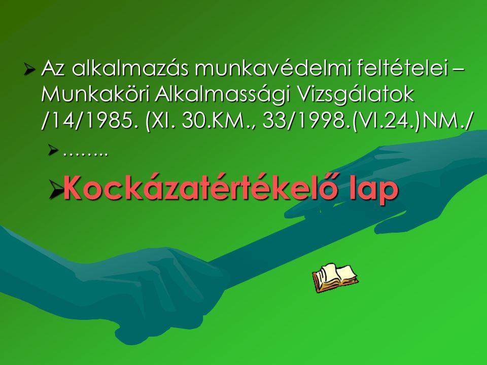  Az alkalmazás munkavédelmi feltételei – Munkaköri Alkalmassági Vizsgálatok /14/1985. (XI. 30.KM., 33/1998.(VI.24.)NM./  ……..  Kockázatértékelő lap
