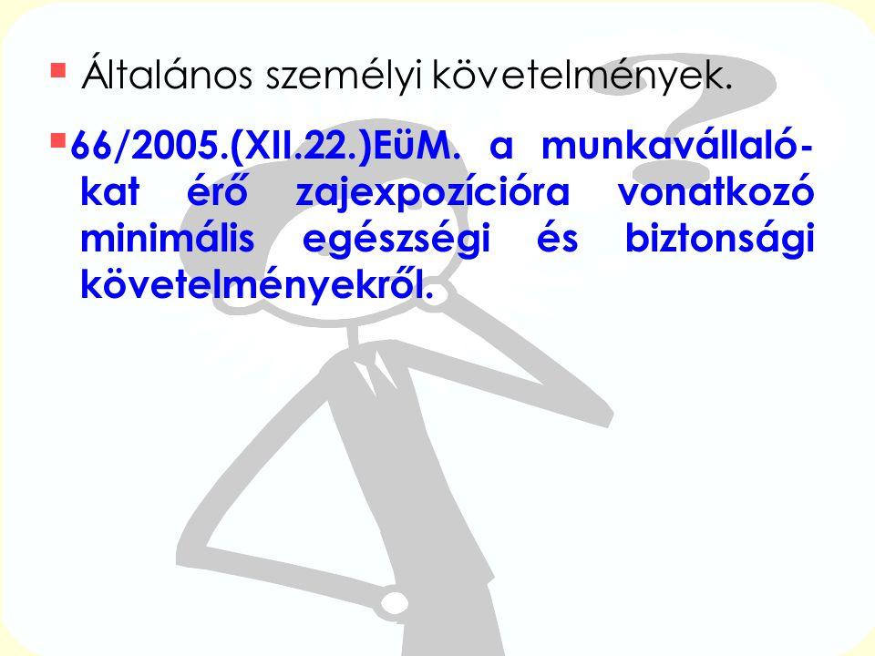  Általános személyi követelmények.  66/2005.(XII.22.)EüM. a munkavállaló- kat érő zajexpozícióra vonatkozó minimális egészségi és biztonsági követel