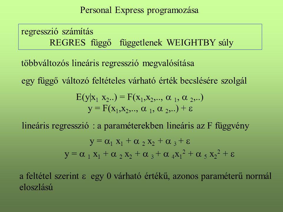 regresszió számítás REGRES függő függetlenek WEIGHTBY súly Personal Express programozása többváltozós lineáris regresszió megvalósítása egy függő változó feltételes várható érték becslésére szolgál E(y|x 1 x 2..) = F(x 1,x 2,..,  1,  2,..) y = F(x 1,x 2,..,  1,  2,..) +  lineáris regresszió : a paraméterekben lineáris az F függvény y =  1 x 1 +  2 x 2 +  3 +  y =  1 x 1 +  2 x 2 +  3 +  4 x 1 2 +  5 x 2 2 +  a feltétel szerint  egy 0 várható értékű, azonos paraméterű normál eloszlású