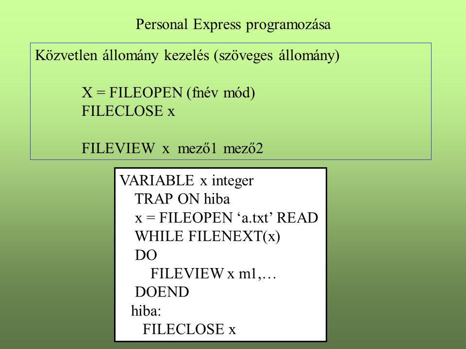 Közvetlen állomány kezelés (szöveges állomány) X = FILEOPEN (fnév mód) FILECLOSE x FILEVIEW x mező1 mező2 Personal Express programozása VARIABLE x integer TRAP ON hiba x = FILEOPEN 'a.txt' READ WHILE FILENEXT(x) DO FILEVIEW x m1,… DOEND hiba: FILECLOSE x