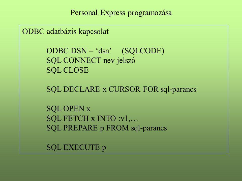 ODBC adatbázis kapcsolat ODBC DSN = 'dsn' (SQLCODE) SQL CONNECT nev jelszó SQL CLOSE SQL DECLARE x CURSOR FOR sql-parancs SQL OPEN x SQL FETCH x INTO :v1,… SQL PREPARE p FROM sql-parancs SQL EXECUTE p Personal Express programozása